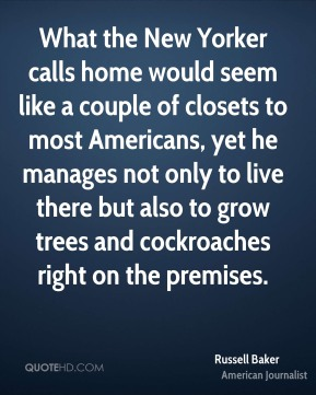Russell Baker - What the New Yorker calls home would seem like a couple of closets to most Americans, yet he manages not only to live there but also to grow trees and cockroaches right on the premises.