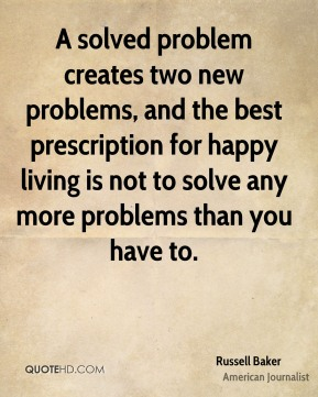 Russell Baker  - A solved problem creates two new problems, and the best prescription for happy living is not to solve any more problems than you have to.