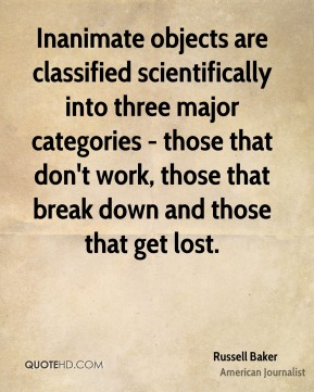 Russell Baker  - Inanimate objects are classified scientifically into three major categories - those that don't work, those that break down and those that get lost.
