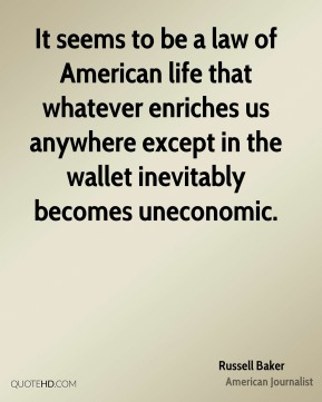 Russell Baker  - It seems to be a law of American life that whatever enriches us anywhere except in the wallet inevitably becomes uneconomic.