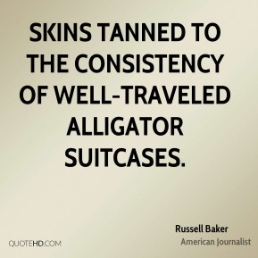 Russell Baker  - Skins tanned to the consistency of well-traveled alligator suitcases.