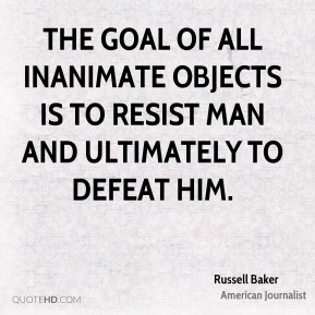 Russell Baker  - The goal of all inanimate objects is to resist man and ultimately to defeat him.