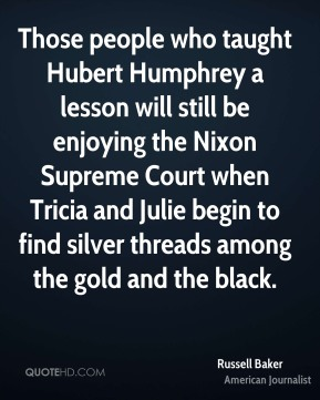 Russell Baker  - Those people who taught Hubert Humphrey a lesson will still be enjoying the Nixon Supreme Court when Tricia and Julie begin to find silver threads among the gold and the black.