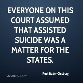 Ruth Bader Ginsburg  - everyone on this court assumed that assisted suicide was a matter for the states.