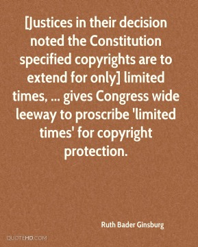 [Justices in their decision noted the Constitution specified copyrights are to extend for only] limited times, ... gives Congress wide leeway to proscribe 'limited times' for copyright protection.