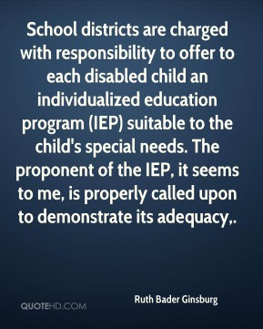 Ruth Bader Ginsburg  - School districts are charged with responsibility to offer to each disabled child an individualized education program (IEP) suitable to the child's special needs. The proponent of the IEP, it seems to me, is properly called upon to demonstrate its adequacy.