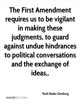 Ruth Bader Ginsburg  - The First Amendment requires us to be vigilant in making these judgments, to guard against undue hindrances to political conversations and the exchange of ideas.