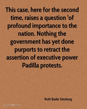 Ruth Bader Ginsburg  - This case, here for the second time, raises a question 'of profound importance to the nation. Nothing the government has yet done purports to retract the assertion of executive power Padilla protests.