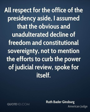 Ruth Bader Ginsburg - All respect for the office of the presidency aside, I assumed that the obvious and unadulterated decline of freedom and constitutional sovereignty, not to mention the efforts to curb the power of judicial review, spoke for itself.