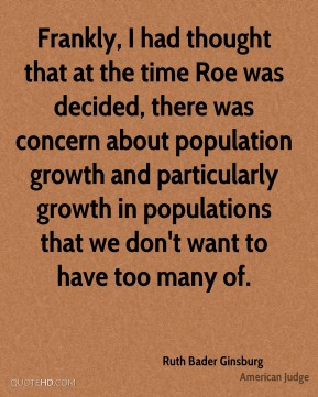 Frankly, I had thought that at the time Roe was decided, there was concern about population growth and particularly growth in populations that we don't want to have too many of.