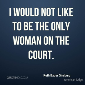 I would not like to be the only woman on the court.