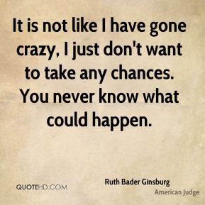 It is not like I have gone crazy, I just don't want to take any chances. You never know what could happen.