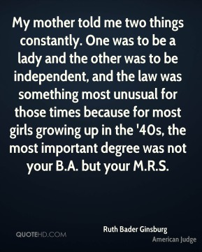 My mother told me two things constantly. One was to be a lady and the other was to be independent, and the law was something most unusual for those times because for most girls growing up in the '40s, the most important degree was not your B.A. but your M.R.S.