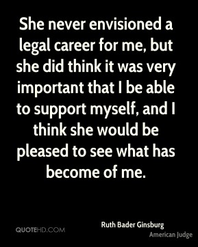Ruth Bader Ginsburg - She never envisioned a legal career for me, but she did think it was very important that I be able to support myself, and I think she would be pleased to see what has become of me.