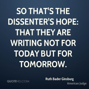 Ruth Bader Ginsburg - So that's the dissenter's hope: that they are writing not for today but for tomorrow.