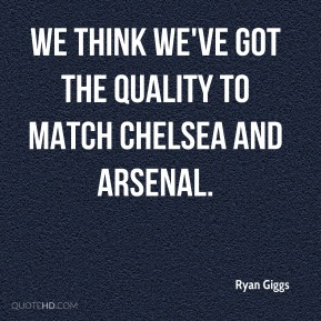 Ryan Giggs  - We think we've got the quality to match Chelsea and Arsenal.