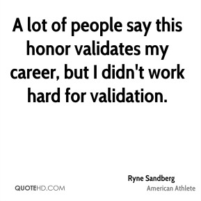 Ryne Sandberg - A lot of people say this honor validates my career, but I didn't work hard for validation.