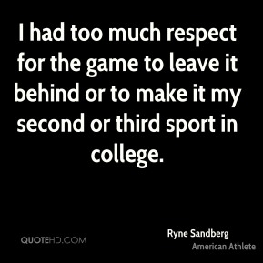I had too much respect for the game to leave it behind or to make it my second or third sport in college.