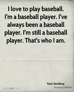 I love to play baseball. I'm a baseball player. I've always been a baseball player. I'm still a baseball player. That's who I am.