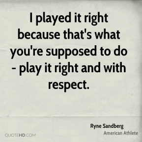 I played it right because that's what you're supposed to do - play it right and with respect.