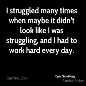 Ryne Sandberg - I struggled many times when maybe it didn't look like I was struggling, and I had to work hard every day.