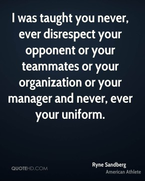 Ryne Sandberg - I was taught you never, ever disrespect your opponent or your teammates or your organization or your manager and never, ever your uniform.