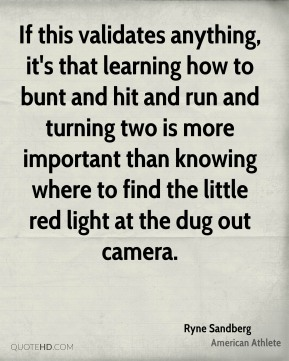 Ryne Sandberg - If this validates anything, it's that learning how to bunt and hit and run and turning two is more important than knowing where to find the little red light at the dug out camera.