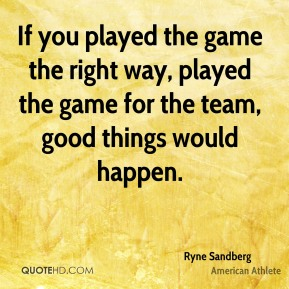 Ryne Sandberg - If you played the game the right way, played the game for the team, good things would happen.