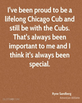 Ryne Sandberg - I've been proud to be a lifelong Chicago Cub and still be with the Cubs. That's always been important to me and I think it's always been special.