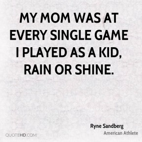 My mom was at every single game I played as a kid, rain or shine.