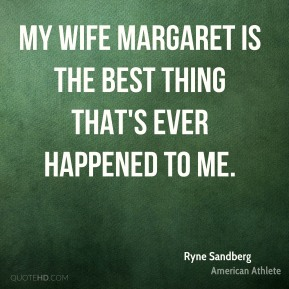 My wife Margaret is the best thing that's ever happened to me.