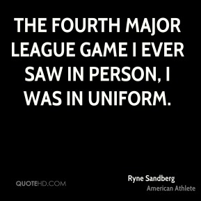The fourth major league game I ever saw in person, I was in uniform.