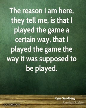 The reason I am here, they tell me, is that I played the game a certain way, that I played the game the way it was supposed to be played.