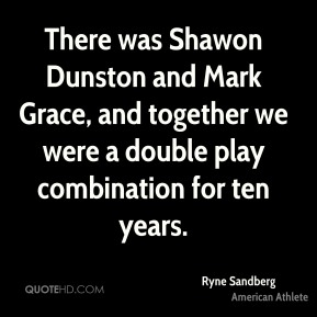There was Shawon Dunston and Mark Grace, and together we were a double play combination for ten years.