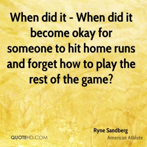 When did it - When did it become okay for someone to hit home runs and forget how to play the rest of the game?