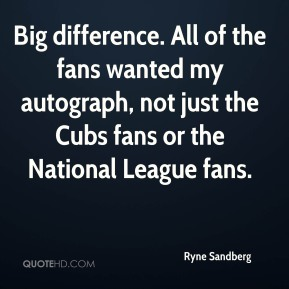 Ryne Sandberg  - Big difference. All of the fans wanted my autograph, not just the Cubs fans or the National League fans.