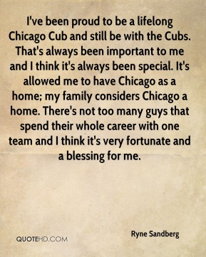 Ryne Sandberg  - I've been proud to be a lifelong Chicago Cub and still be with the Cubs. That's always been important to me and I think it's always been special. It's allowed me to have Chicago as a home; my family considers Chicago a home. There's not too many guys that spend their whole career with one team and I think it's very fortunate and a blessing for me.