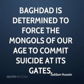 Baghdad is determined to force the Mongols of our age to commit suicide at its gates.