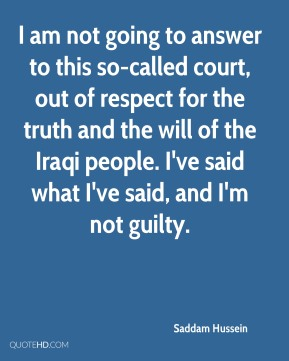 I am not going to answer to this so-called court, out of respect for the truth and the will of the Iraqi people. I've said what I've said, and I'm not guilty.