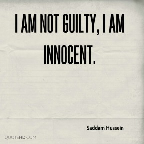 Saddam Hussein - I am not guilty, I am innocent.