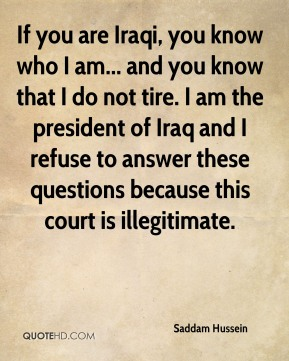 Saddam Hussein - If you are Iraqi, you know who I am... and you know that I do not tire. I am the president of Iraq and I refuse to answer these questions because this court is illegitimate.