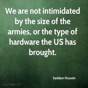 Saddam Hussein - We are not intimidated by the size of the armies, or the type of hardware the US has brought.