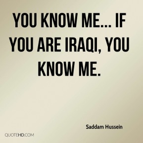 Saddam Hussein - You know me... If you are Iraqi, you know me.