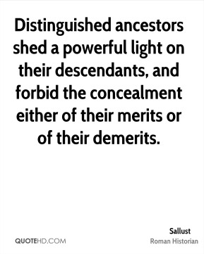 Distinguished ancestors shed a powerful light on their descendants, and forbid the concealment either of their merits or of their demerits.