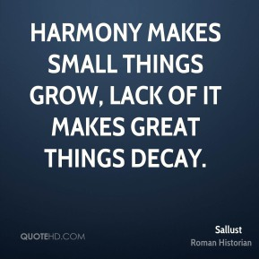 Sallust - Harmony makes small things grow, lack of it makes great things decay.