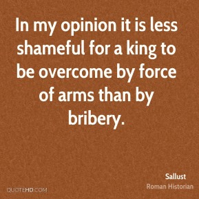 In my opinion it is less shameful for a king to be overcome by force of arms than by bribery.
