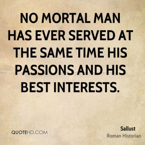 Sallust - No mortal man has ever served at the same time his passions and his best interests.