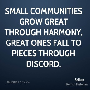 Sallust - Small communities grow great through harmony, great ones fall to pieces through discord.