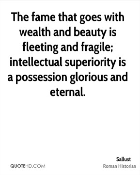 Sallust - The fame that goes with wealth and beauty is fleeting and fragile; intellectual superiority is a possession glorious and eternal.