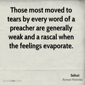 Sallust - Those most moved to tears by every word of a preacher are generally weak and a rascal when the feelings evaporate.